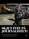 Cover for Skjut inte på journalisten : 18 korrespondenters berättelser om yttrandefrihetens gränser