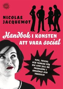 Cover for Handbok i konsten att vara social : Tips, trick och tankar för dig som vill nå framgång i umgänge och yrkesliv