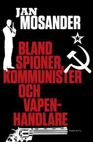 Cover for Bland spioner, kommunister och vapenhandlare