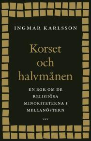 Cover for Korset och halvmånen : En bok om de religiösa minoriteterna i Mellanöstern och i Sverige