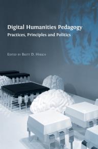 Omslagsbild för Digital Humanities Pedagogy: Practices, Principles and Politics