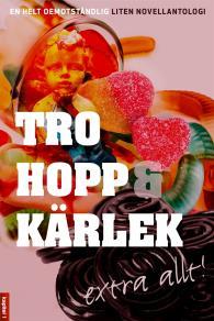 Cover for Tro, hopp & kärlek, extra allt - en helt oemotståndlig liten novellantologi
