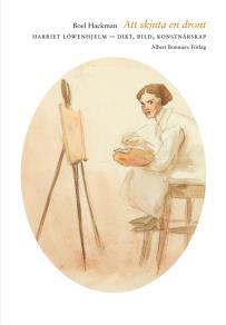 Cover for Att skjuta en dront : Harriet Löwenhjelm – dikt, bild, konstnärskap