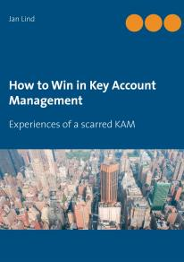 Cover for How to Win in Key Account Management: Experiences of a scarred KAM
