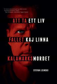 Omslagsbild för Att ta ett liv : fallet Kaj Linna och Kalamarksmordet