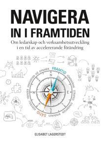 Cover for Navigera in i framtiden: Om ledarskap och verksamhetsutveckling i en tid av accelererande förändring.
