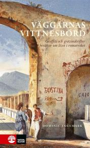 Omslagsbild för Väggarnas vittnesbörd : Graffiti och inskrifter berättar om livet i Romarriket