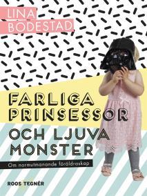 Omslagsbild för Farliga prinsessor och ljuva monster : om normutmanande föräldraskap