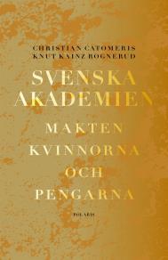 Cover for Svenska akademien. Makten, kvinnorna och pengarna.