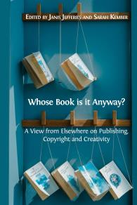 Cover for Whose Book Is it Anyway? A View from Elsewhere on Publishing, Copyright and Creativity