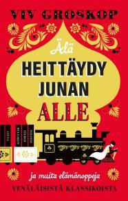 Cover for Älä heittäydy junan alle – ja muita elämänoppeja venäläisistä klassikoista