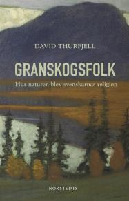 Cover for Granskogsfolk : hur naturen blev svenskarnas religion